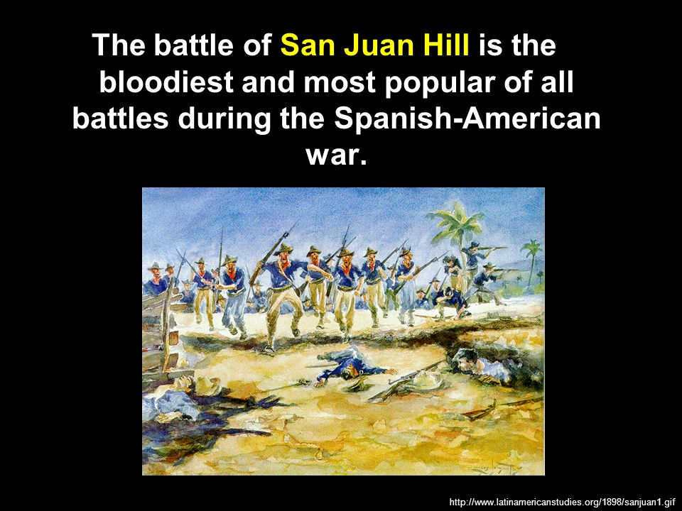 The battle of San Juan Hill is the bloodiest and most popular of all battles during the Spanish-American war.