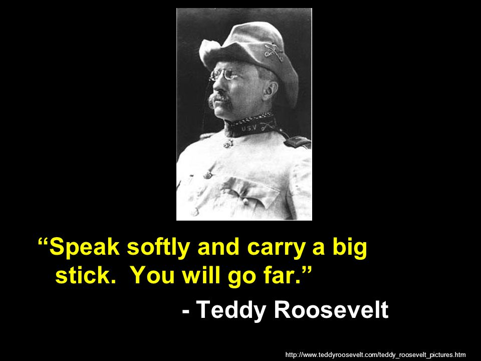 Speak softly and carry a big stick. You will go far.