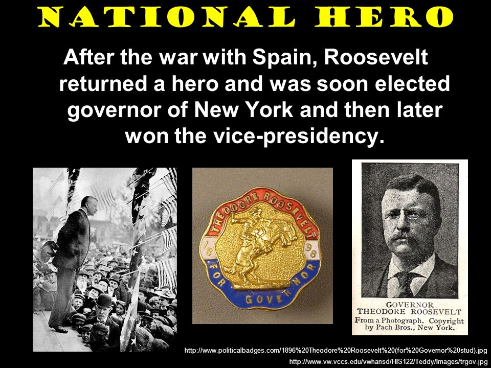 National Hero After the war with Spain, Roosevelt returned a hero and was soon elected governor of New York and then later won the vice-presidency.