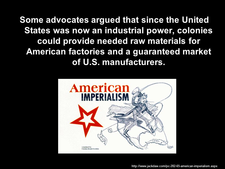 Some advocates argued that since the United States was now an industrial power, colonies could provide needed raw materials for American factories and a guaranteed market of U.S. manufacturers.