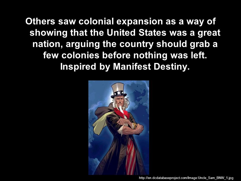 Others saw colonial expansion as a way of showing that the United States was a great nation, arguing the country should grab a few colonies before nothing was left. Inspired by Manifest Destiny.
