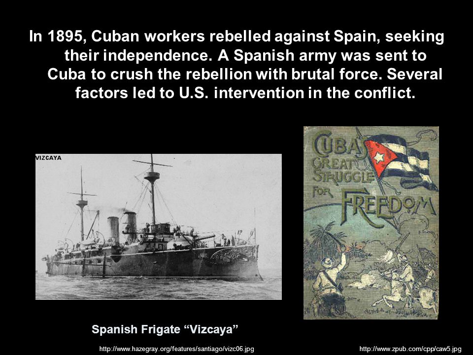 In 1895, Cuban workers rebelled against Spain, seeking their independence. A Spanish army was sent to Cuba to crush the rebellion with brutal force. Several factors led to U.S. intervention in the conflict.
