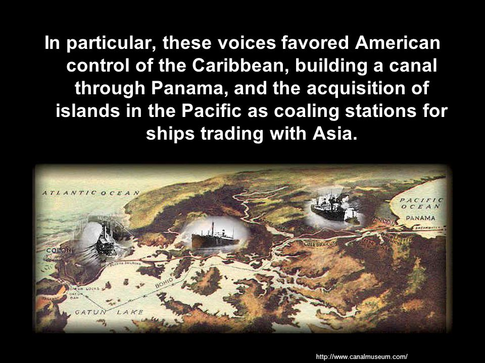 In particular, these voices favored American control of the Caribbean, building a canal through Panama, and the acquisition of islands in the Pacific as coaling stations for ships trading with Asia.