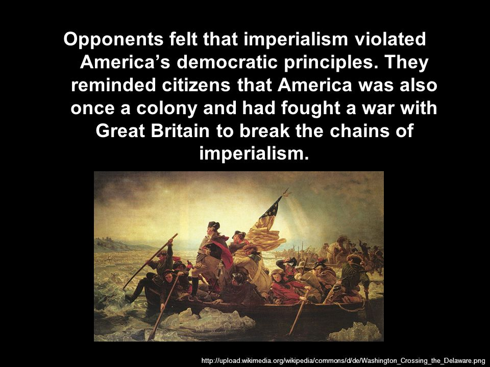 Opponents felt that imperialism violated America's democratic principles. They reminded citizens that America was also once a colony and had fought a war with Great Britain to break the chains of imperialism.