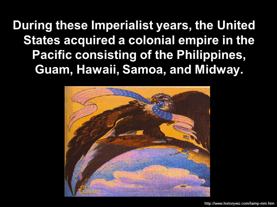 During these Imperialist years, the United States acquired a colonial empire in the Pacific consisting of the Philippines, Guam, Hawaii, Samoa, and Midway.