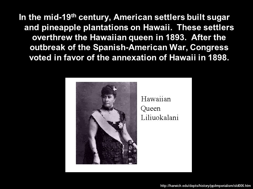 In the mid-19th century, American settlers built sugar and pineapple plantations on Hawaii. These settlers overthrew the Hawaiian queen in 1893. After the outbreak of the Spanish-American War, Congress voted in favor of the annexation of Hawaii in 1898.