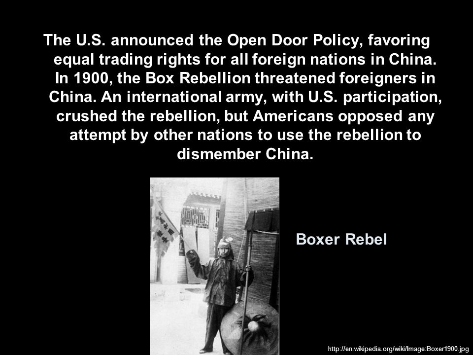 The U.S. announced the Open Door Policy, favoring equal trading rights for all foreign nations in China. In 1900, the Box Rebellion threatened foreigners in China. An international army, with U.S. participation, crushed the rebellion, but Americans opposed any attempt by other nations to use the rebellion to dismember China.