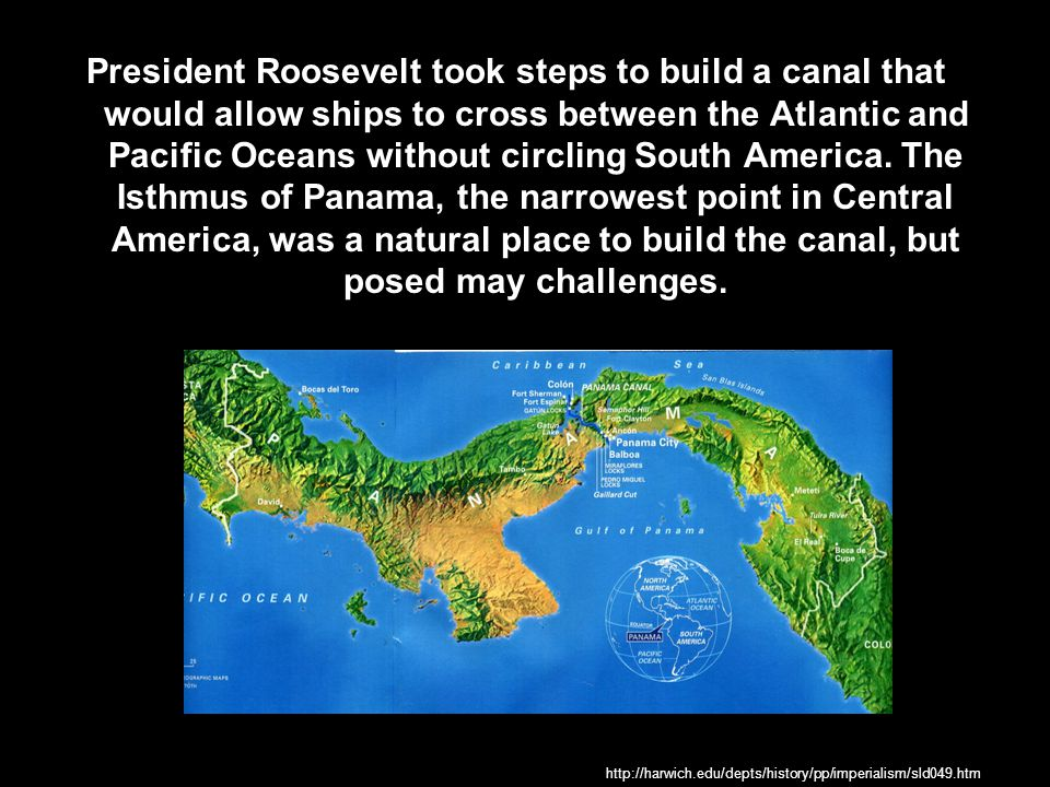 President Roosevelt took steps to build a canal that would allow ships to cross between the Atlantic and Pacific Oceans without circling South America. The Isthmus of Panama, the narrowest point in Central America, was a natural place to build the canal, but posed may challenges.