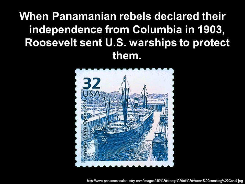 When Panamanian rebels declared their independence from Columbia in 1903, Roosevelt sent U.S. warships to protect them.