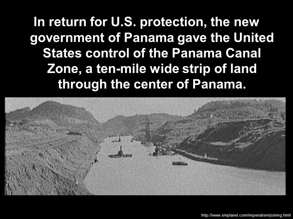 In return for U.S. protection, the new government of Panama gave the United States control of the Panama Canal Zone, a ten-mile wide strip of land through the center of Panama.