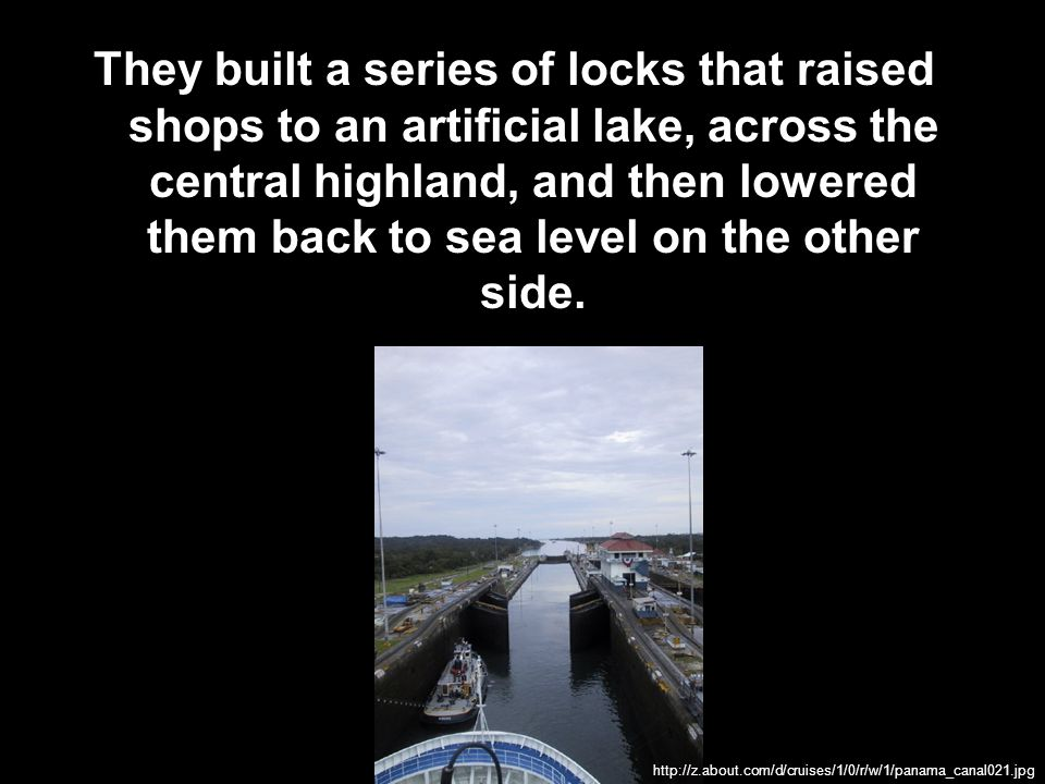 They built a series of locks that raised shops to an artificial lake, across the central highland, and then lowered them back to sea level on the other side.