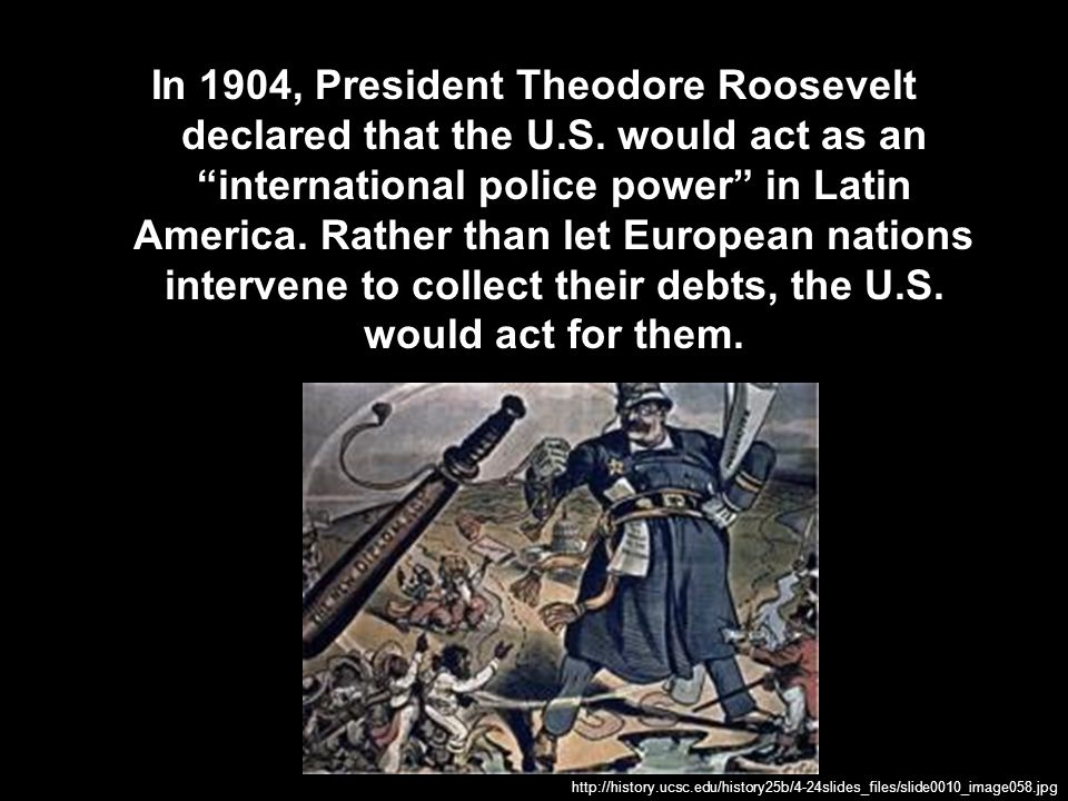In 1904, President Theodore Roosevelt declared that the U. S