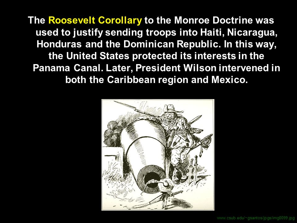 The Roosevelt Corollary to the Monroe Doctrine was used to justify sending troops into Haiti, Nicaragua, Honduras and the Dominican Republic. In this way, the United States protected its interests in the Panama Canal. Later, President Wilson intervened in both the Caribbean region and Mexico.