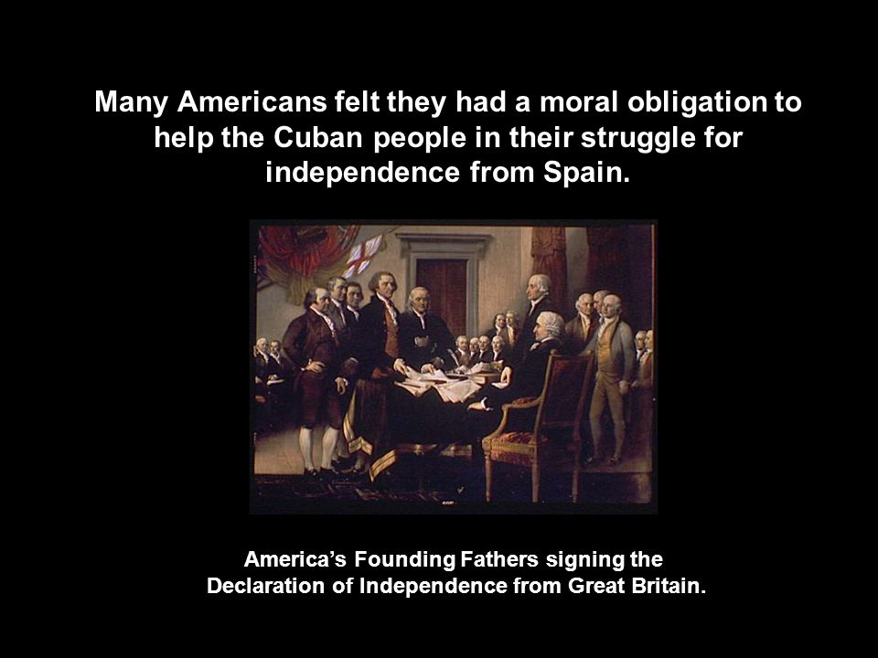 Many Americans felt they had a moral obligation to help the Cuban people in their struggle for independence from Spain.