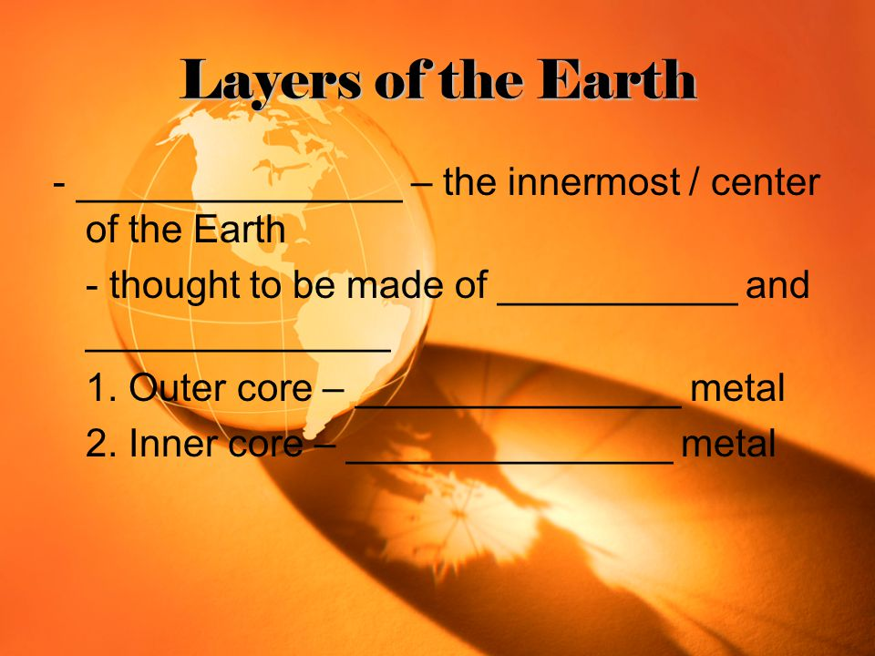 Layers of the Earth - _______________ – the innermost / center of the Earth. - thought to be made of ___________ and ______________.