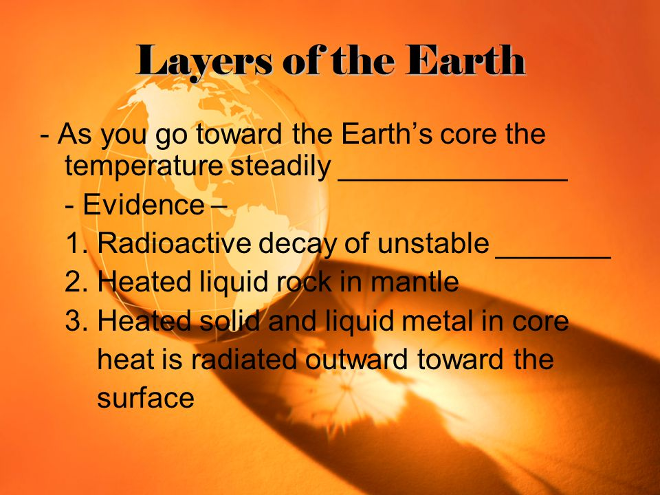 Layers of the Earth - As you go toward the Earth's core the temperature steadily ______________. - Evidence –