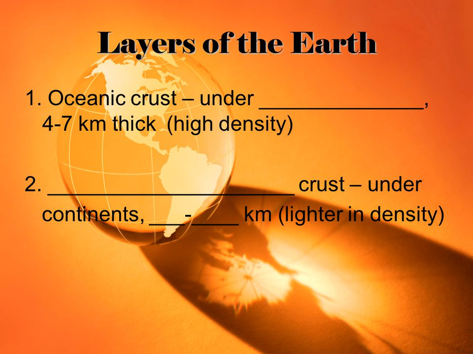 Layers of the Earth 1. Oceanic crust – under ______________, 4-7 km thick (high density) 2. _____________________ crust – under.