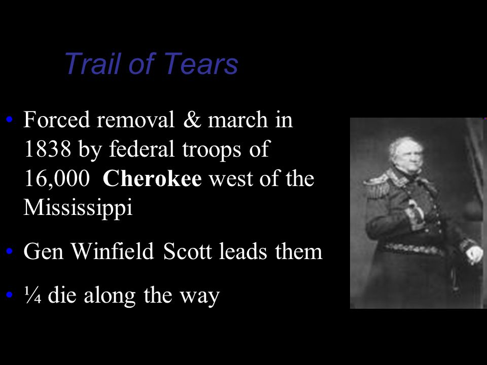 Trail of Tears Forced removal & march in 1838 by federal troops of 16,000 Cherokee west of the Mississippi.