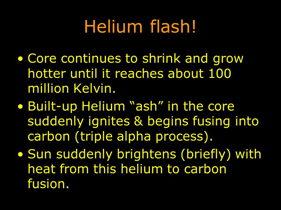 Helium flash! Core continues to shrink and grow hotter until it reaches about 100 million Kelvin.