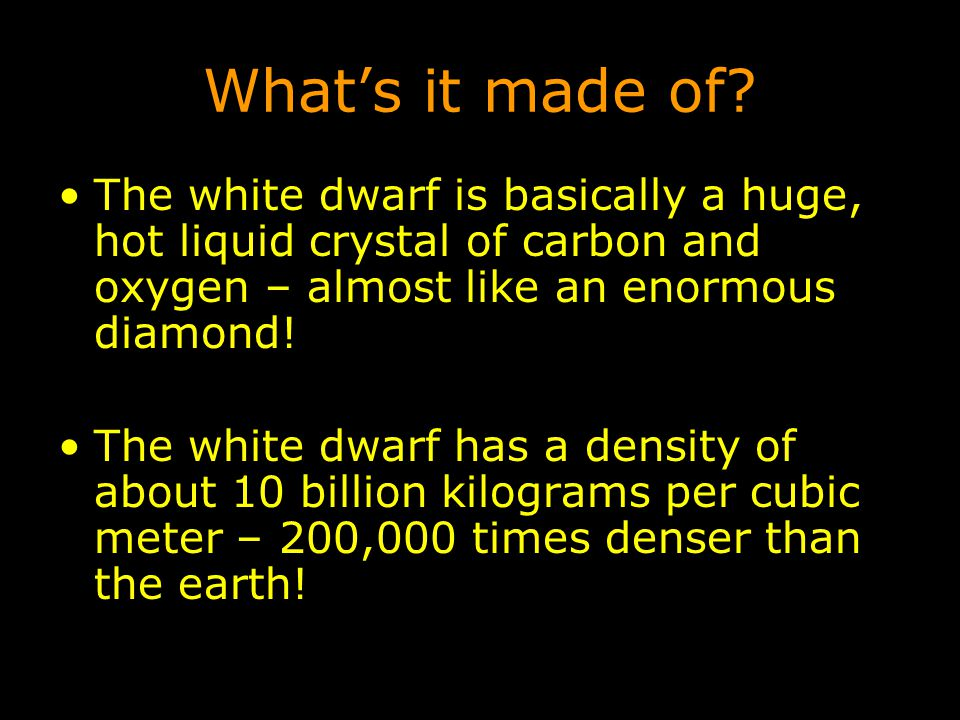 What's it made of The white dwarf is basically a huge, hot liquid crystal of carbon and oxygen – almost like an enormous diamond!