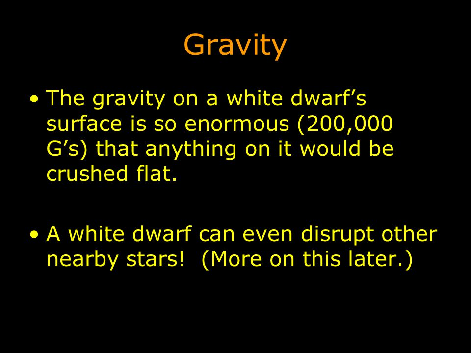 Gravity The gravity on a white dwarf's surface is so enormous (200,000 G's) that anything on it would be crushed flat.