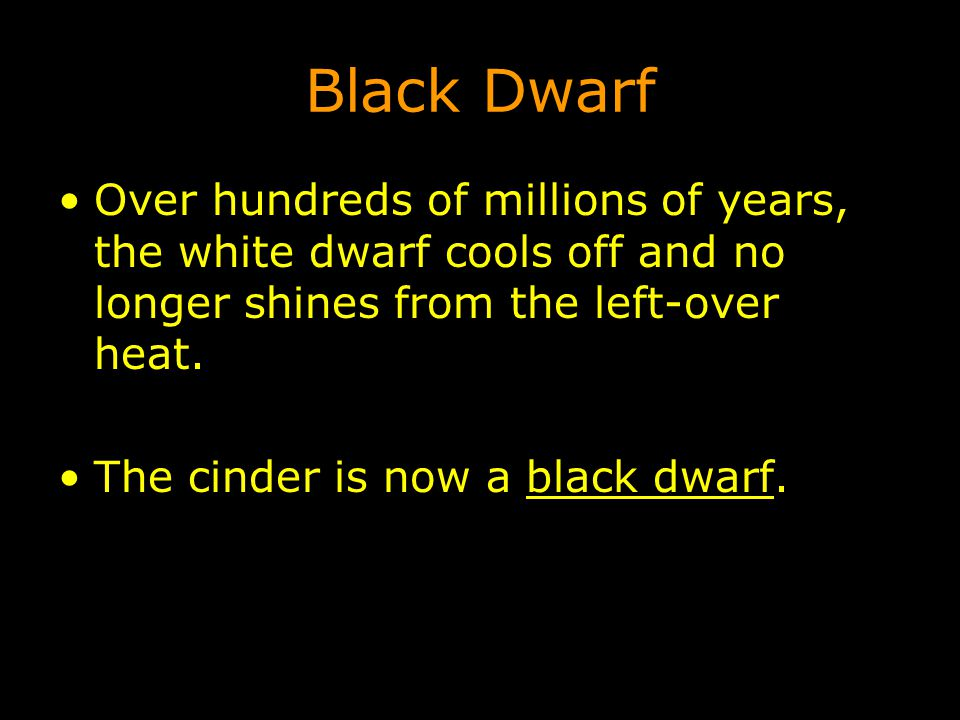 Black Dwarf Over hundreds of millions of years, the white dwarf cools off and no longer shines from the left-over heat.