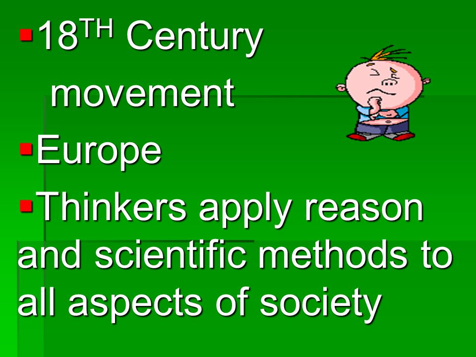 18TH Century movement Europe Thinkers apply reason and scientific methods to all aspects of society