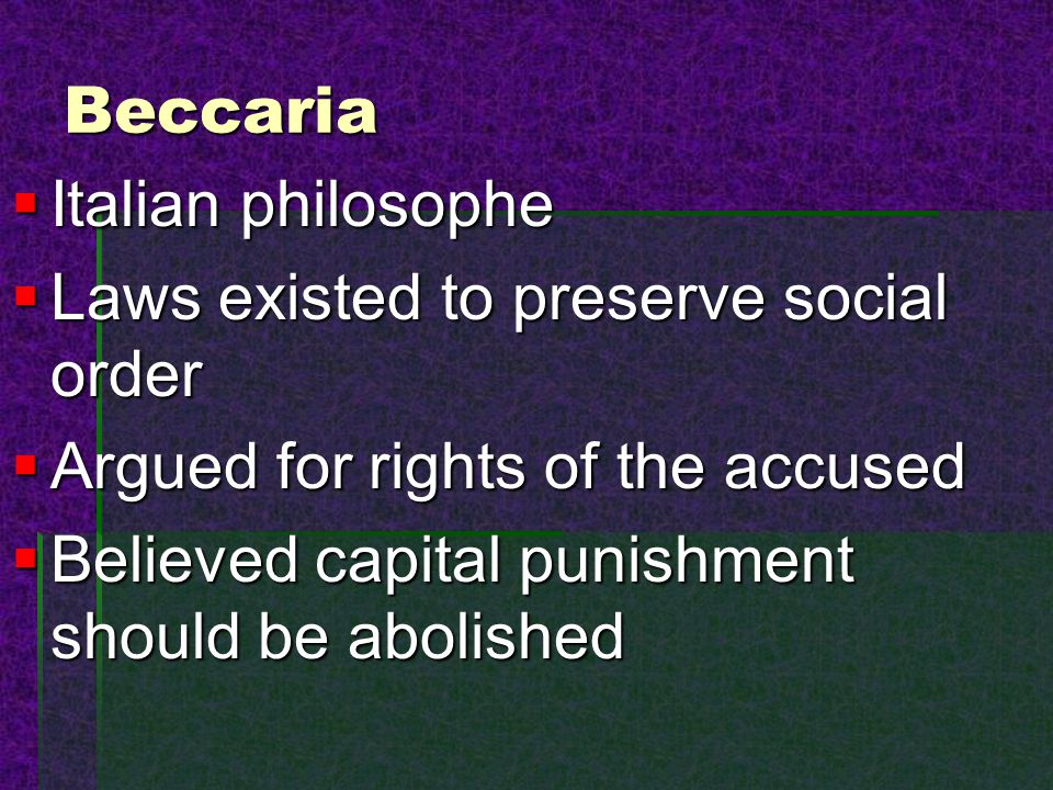 Beccaria Italian philosophe. Laws existed to preserve social order. Argued for rights of the accused.