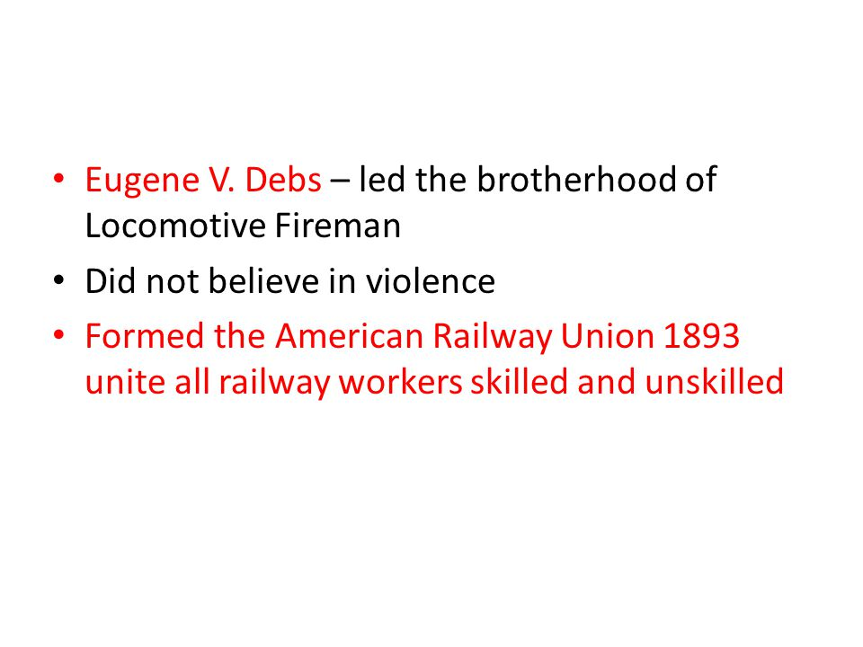 Eugene V. Debs – led the brotherhood of Locomotive Fireman