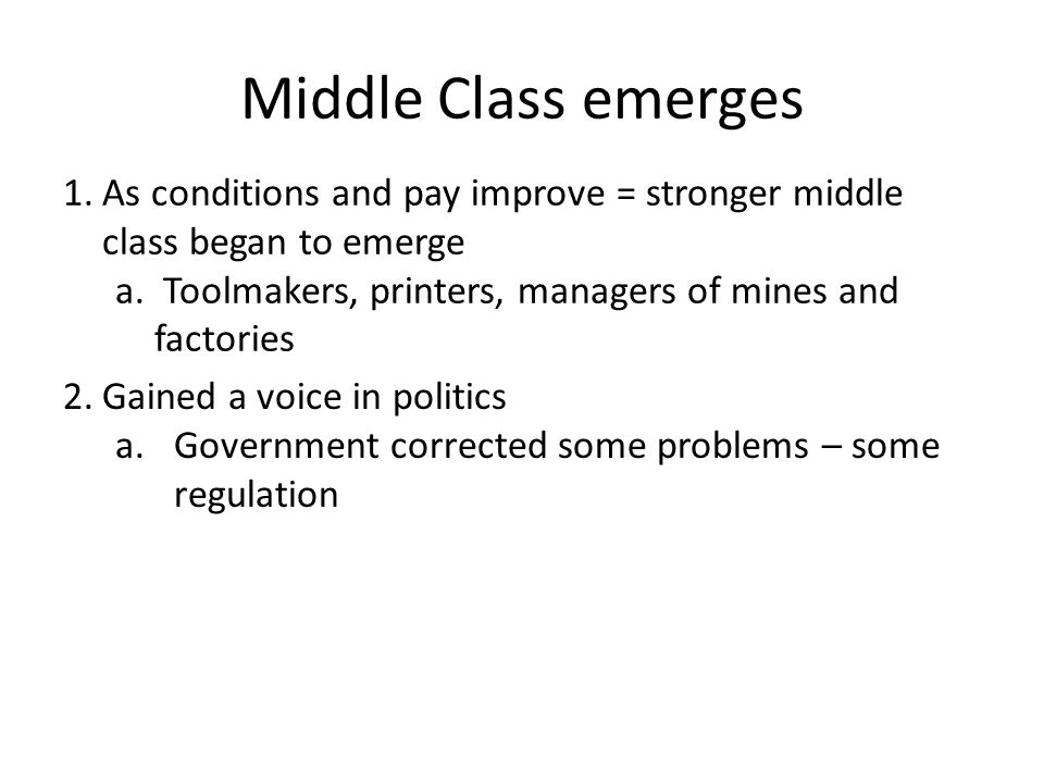 Middle Class emerges As conditions and pay improve = stronger middle class began to emerge.
