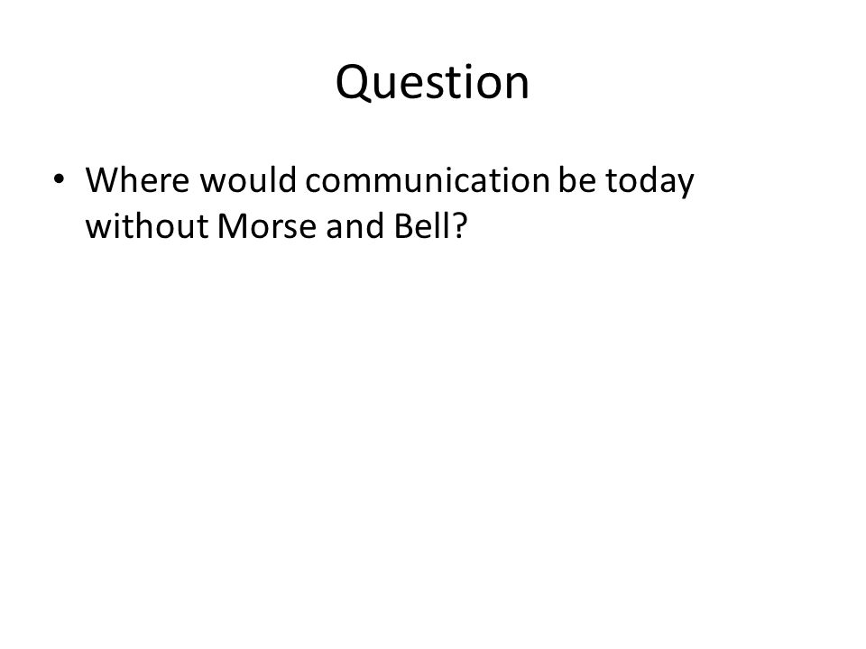 Question Where would communication be today without Morse and Bell