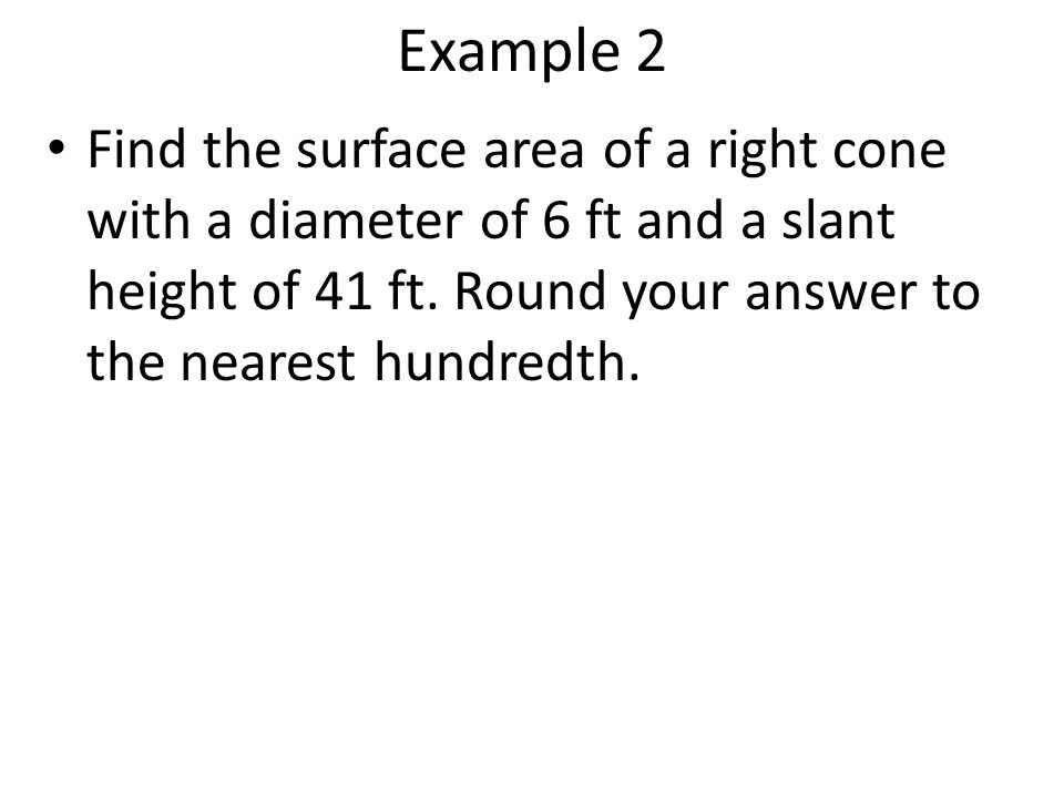 Example 2 Find the surface area of a right cone with a diameter of 6 ft and a slant height of 41 ft. Round your answer to the nearest hundredth.