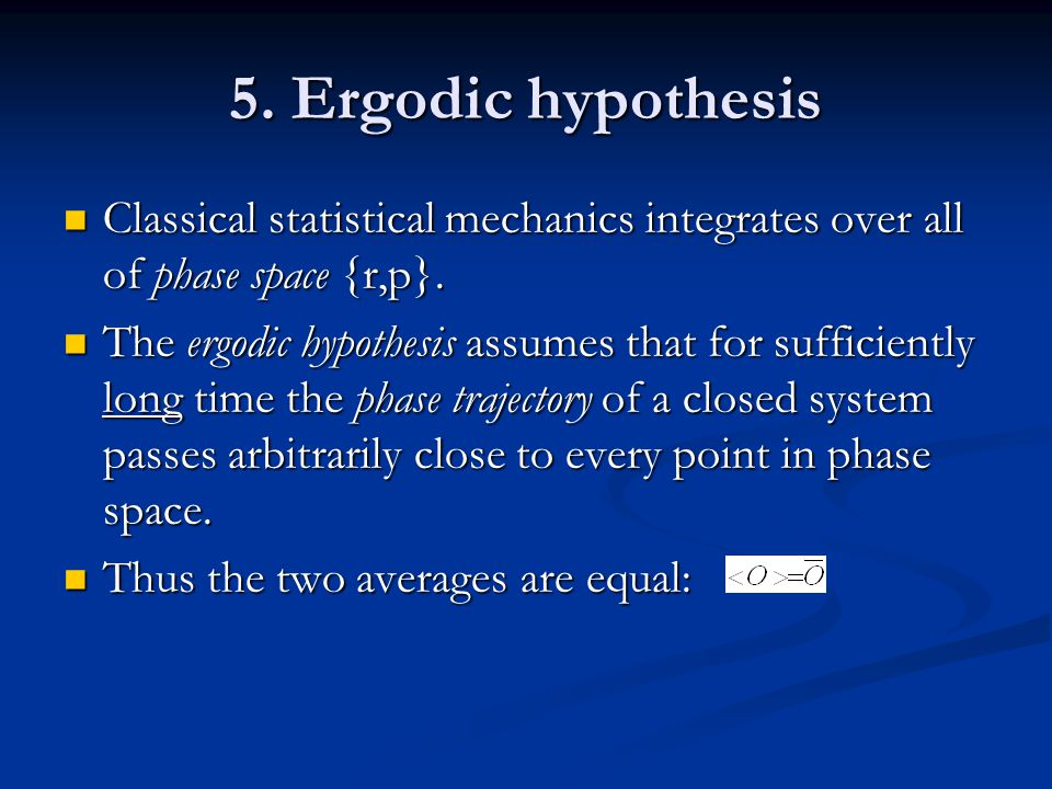 5. Ergodic hypothesis Classical statistical mechanics integrates over all of phase space {r,p}.