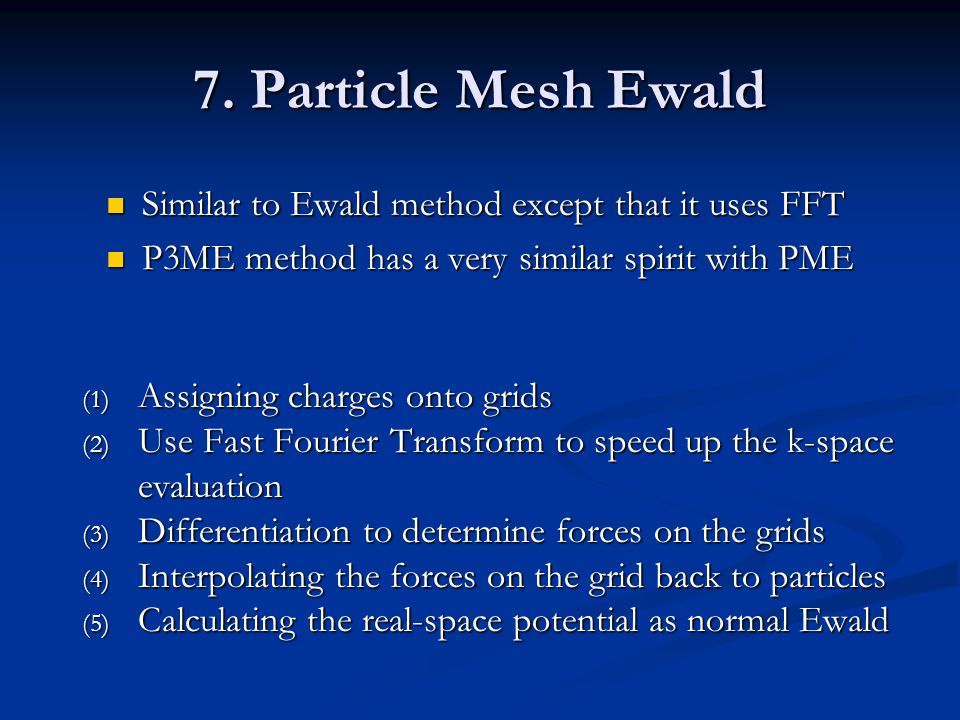 7. Particle Mesh Ewald Similar to Ewald method except that it uses FFT