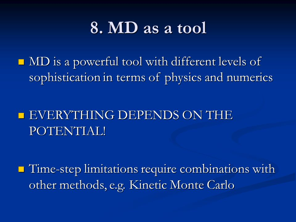 8. MD as a tool MD is a powerful tool with different levels of sophistication in terms of physics and numerics.