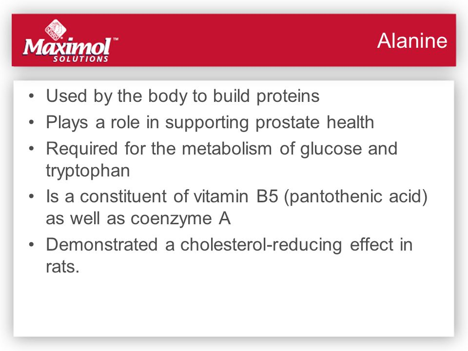 Alanine Used by the body to build proteins