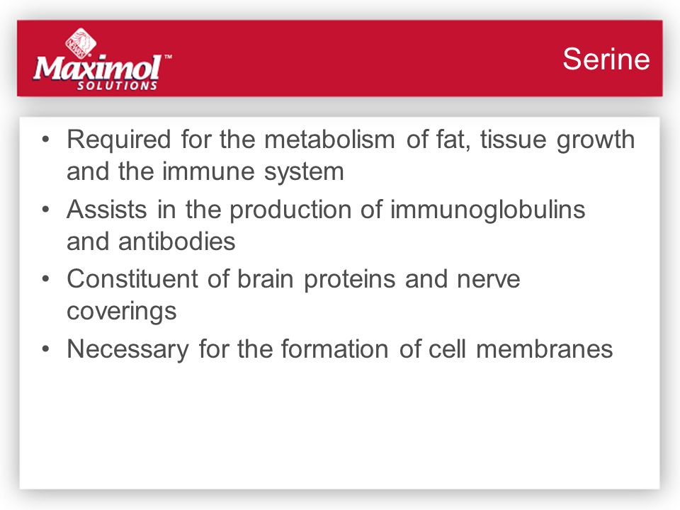 Serine Required for the metabolism of fat, tissue growth and the immune system. Assists in the production of immunoglobulins and antibodies.