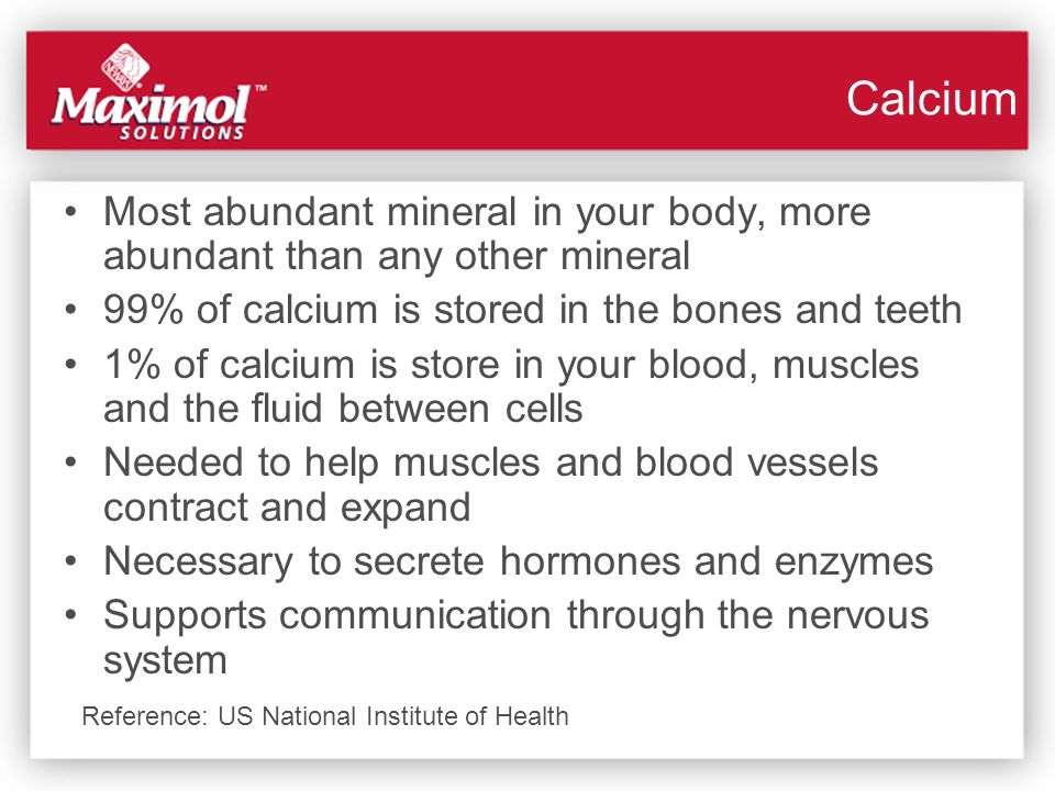 Calcium Most abundant mineral in your body, more abundant than any other mineral. 99% of calcium is stored in the bones and teeth.