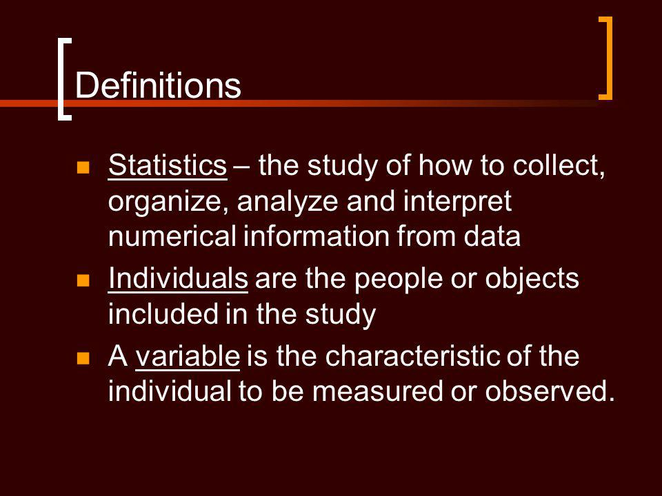 Definitions Statistics – the study of how to collect, organize, analyze and interpret numerical information from data.