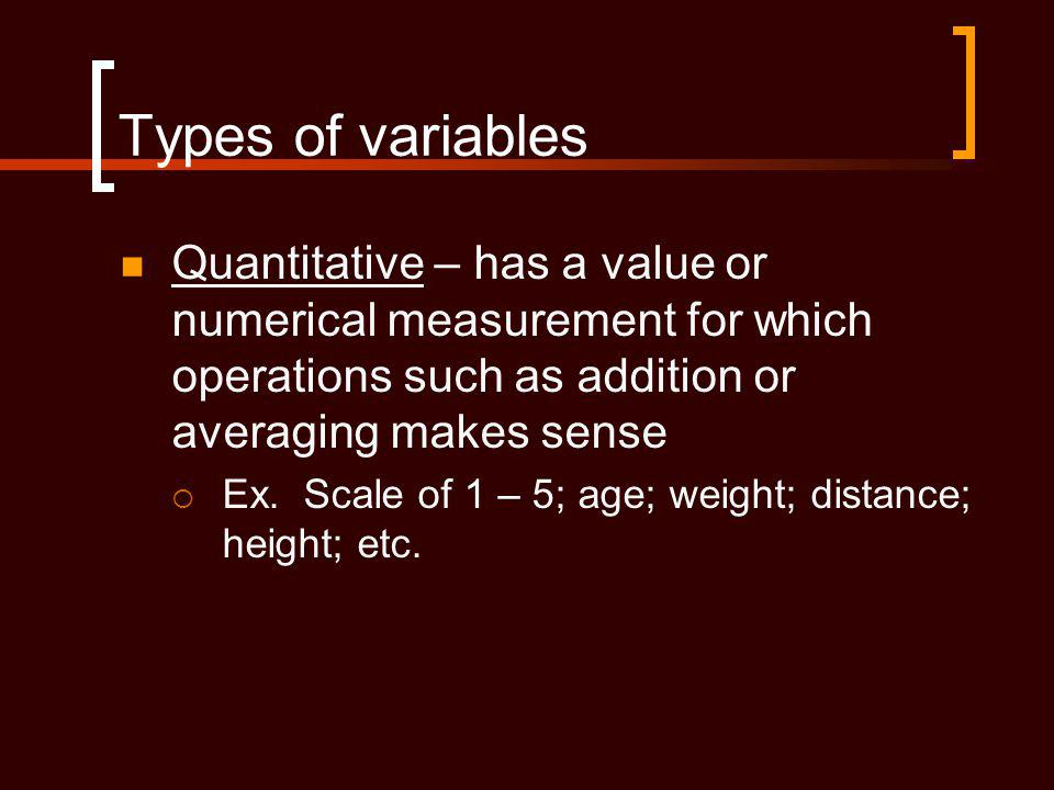Types of variables Quantitative – has a value or numerical measurement for which operations such as addition or averaging makes sense.