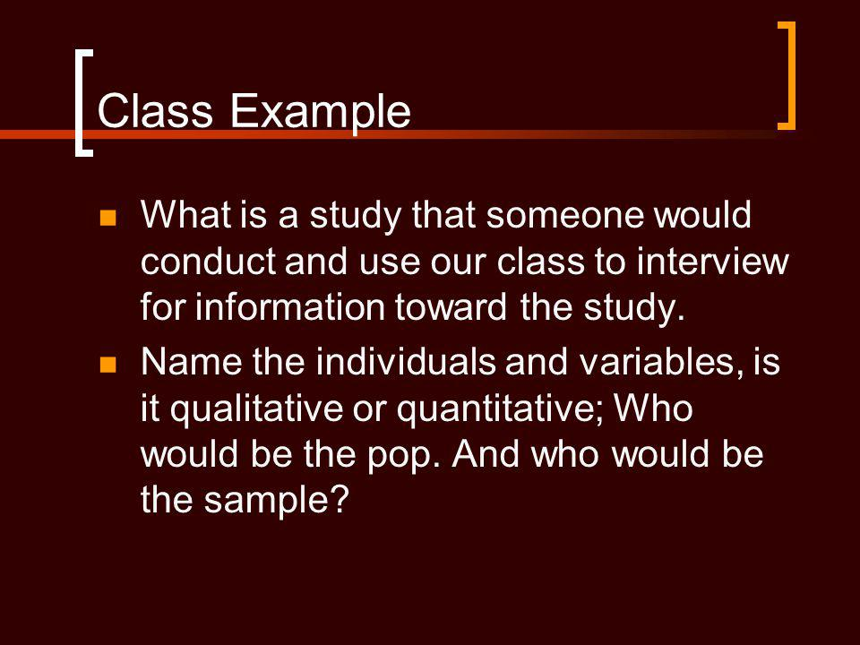 Class Example What is a study that someone would conduct and use our class to interview for information toward the study.