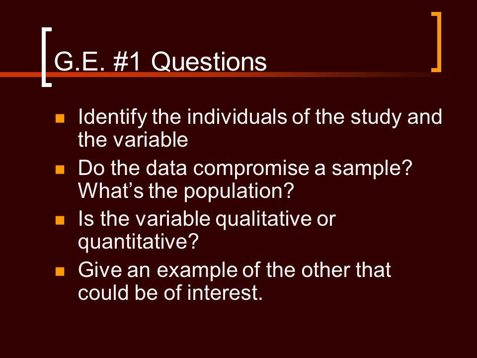 G.E. #1 Questions Identify the individuals of the study and the variable. Do the data compromise a sample What's the population