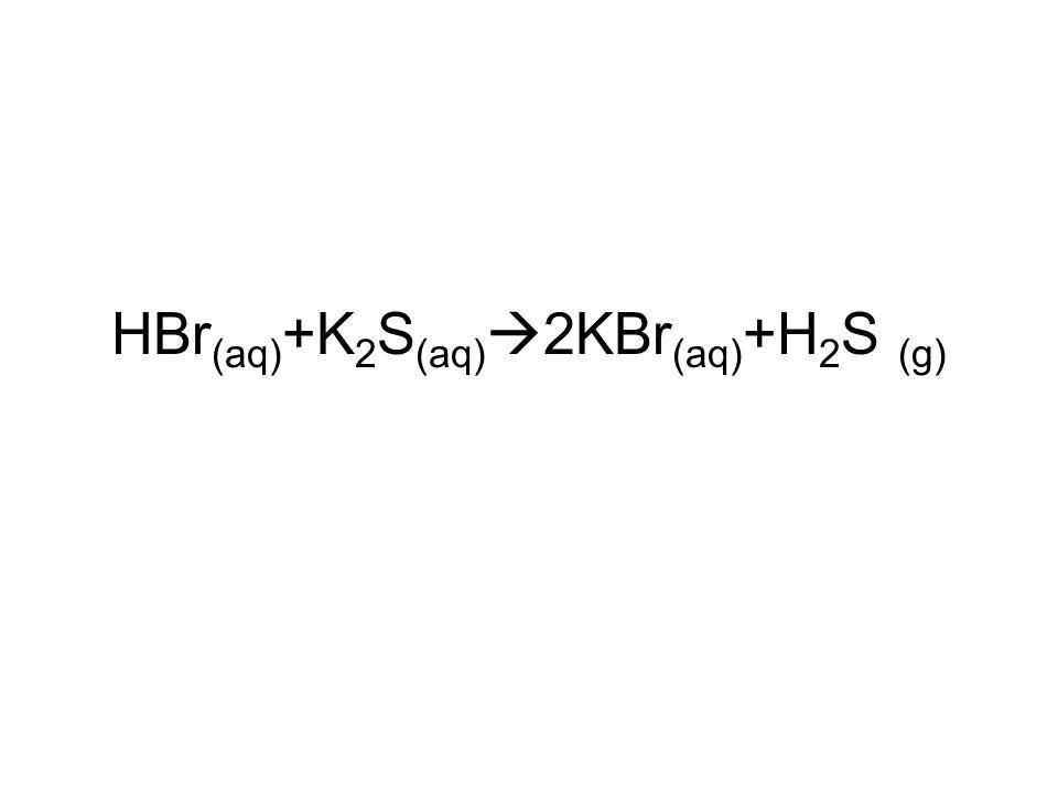 HBr(aq)+K2S(aq)2KBr(aq)+H2S (g)