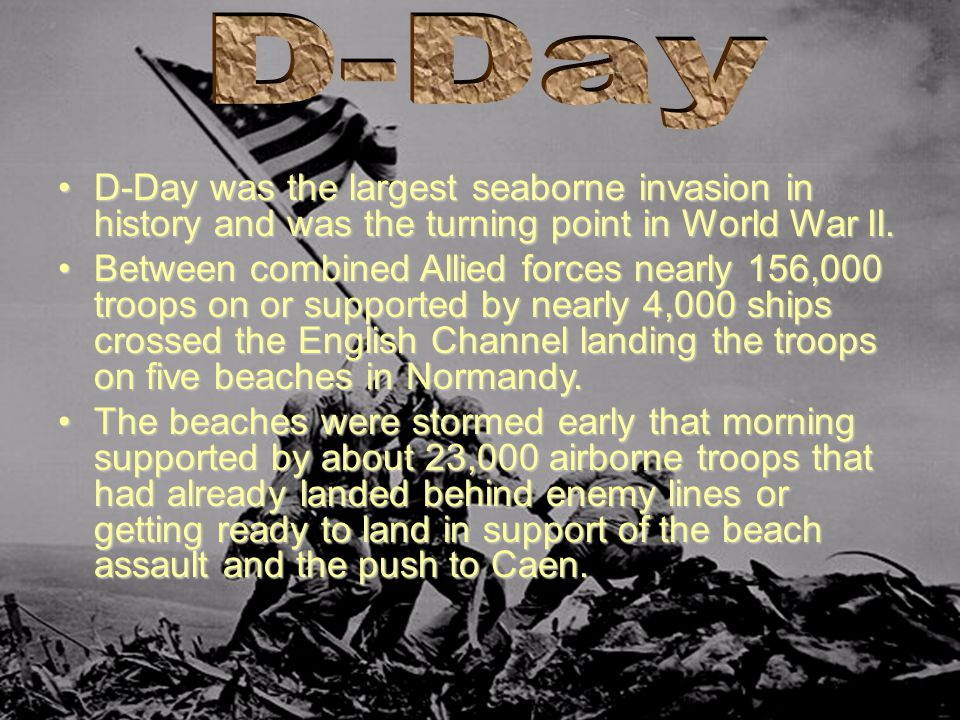 D-Day D-Day was the largest seaborne invasion in history and was the turning point in World War II.