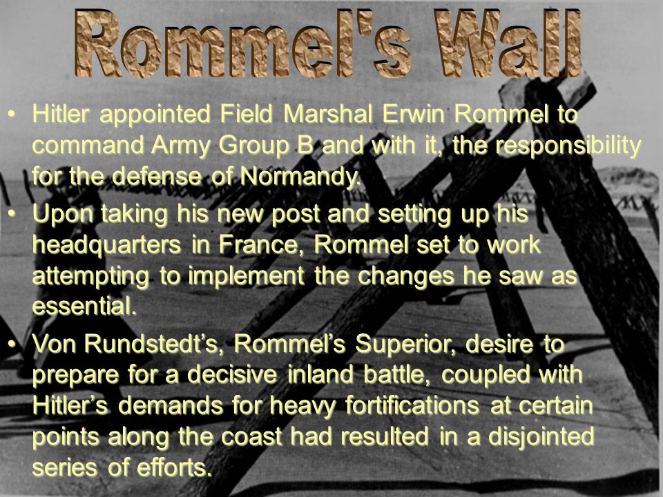 Rommel s Wall Hitler appointed Field Marshal Erwin Rommel to command Army Group B and with it, the responsibility for the defense of Normandy.