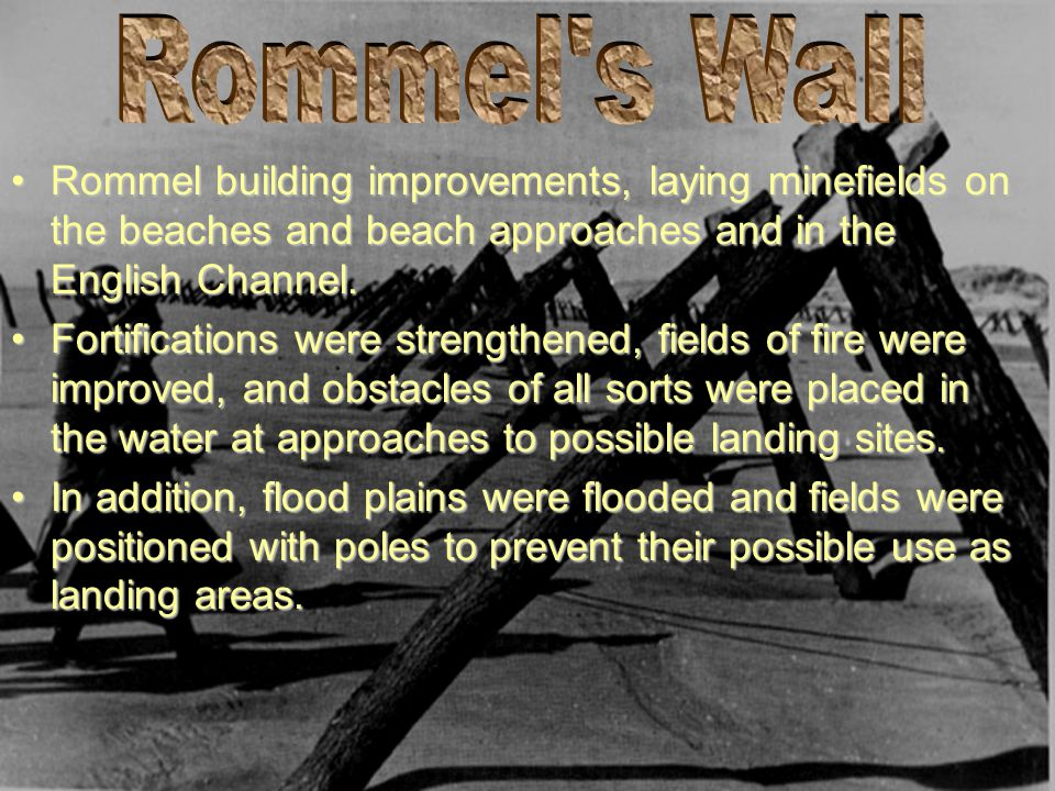 Rommel s Wall Rommel building improvements, laying minefields on the beaches and beach approaches and in the English Channel.