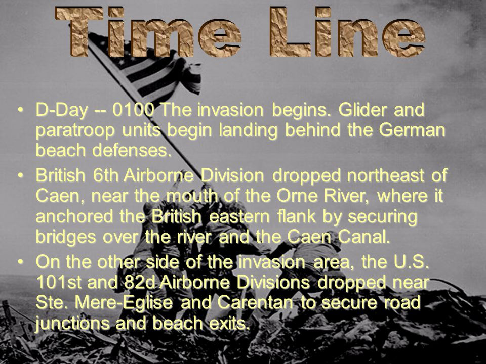 Time Line D-Day -- 0100 The invasion begins. Glider and paratroop units begin landing behind the German beach defenses.