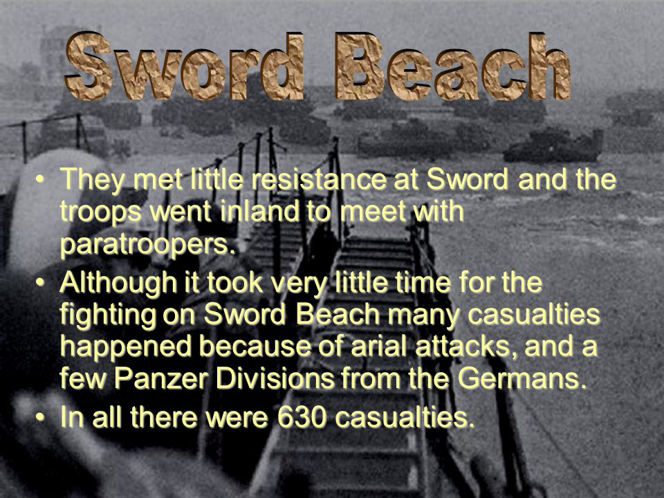 Sword Beach They met little resistance at Sword and the troops went inland to meet with paratroopers.