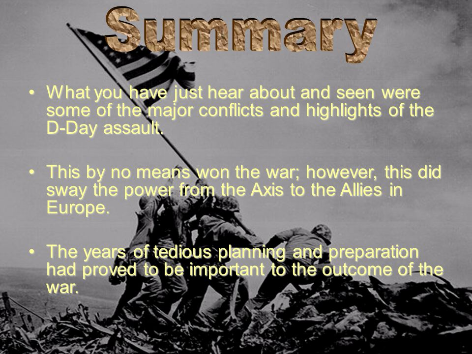 Summary What you have just hear about and seen were some of the major conflicts and highlights of the D-Day assault.