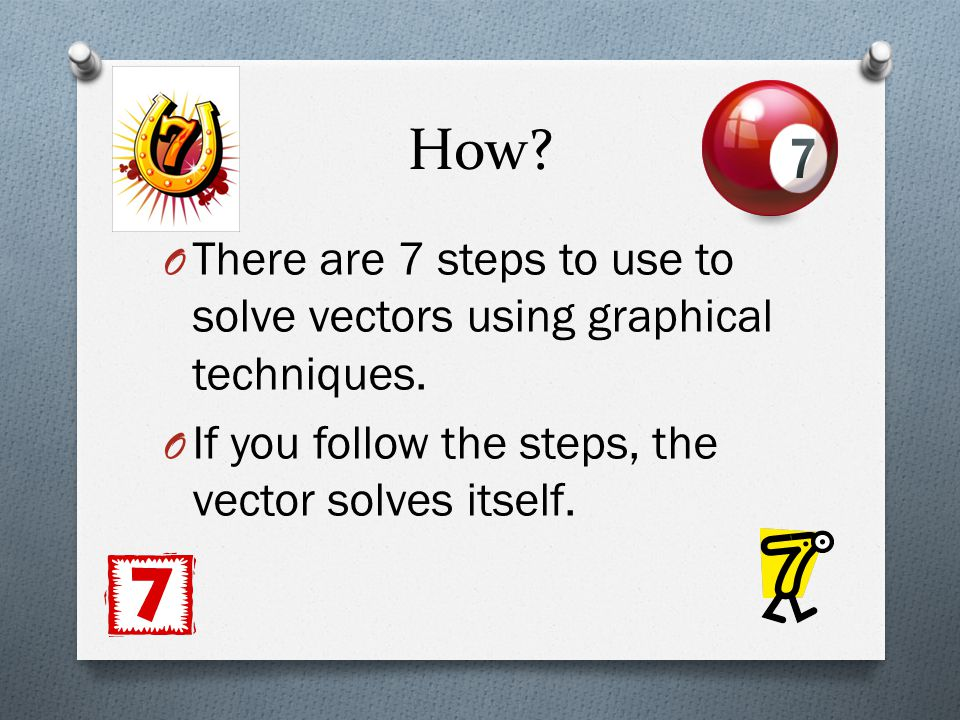 How. There are 7 steps to use to solve vectors using graphical techniques.